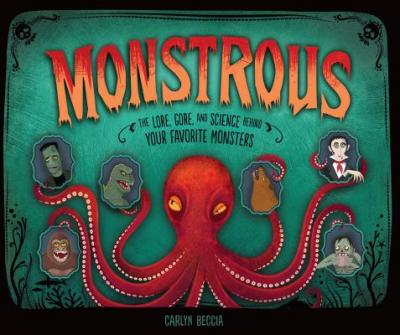 Monstrous : The Lore, Gore, and Science Behind Your Favorite Monsters